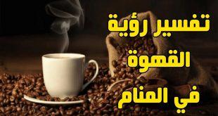 القهوة في الحلم , ما سبب وتفسير القهوه فى المنام