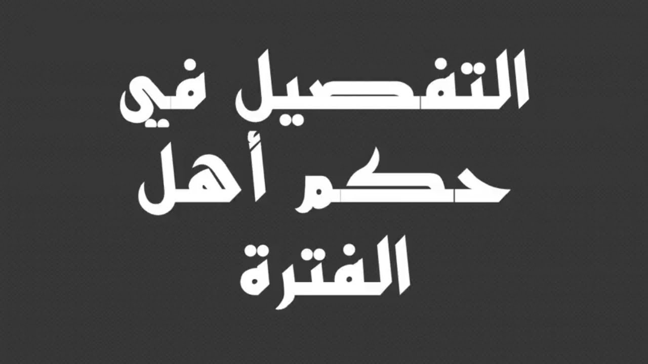 صور حكم اهل الفترة , من هم اهل الفترة والحكم الشرعي فيهم